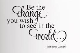 be the change you wish to see in the world